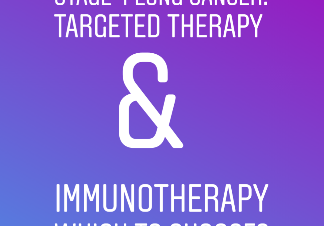 Stage 4 Lung Cancer: Targeted therapy & Immunotherapy. Which toStart?